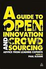 A Guide to Open Innovation and Crowdsourcing: Advice from Leading Experts in the Field by Paul Sloane (Paperback, 2011)
