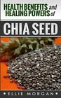 Health Benefits and Healing Powers of Chia Seed by Ellie Morgan (Paperback / softback, 2014)