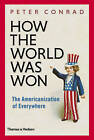 How the World Was Won: The Americanisation of Everywhere by Peter Conrad (Hardback, 2014)