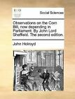 Observations on the Corn Bill, Now Depending in Parliament. by John Lord Sheffield. the Second Edition. by John Holroyd (Paperback / softback, 2010)