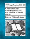A Treatise on the Admiralty Jurisdiction and Practice in County Courts. by Francis William Raikes (Paperback / softback, 2010)