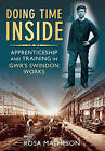 Doing Time Inside: Apprenticeship and Training in GWR's Swindon Works by Rosa Matheson (Paperback, 2010)