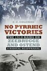 No Pyrrhic Victories: The 1918 Raids on Zeebrugge and Ostend - A Radical Reappraisal by E. C. Coleman (Paperback, 2014)