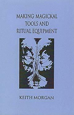 Making Magickal Tools and Ritual Equipment by Morgan, Keith