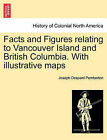 Facts and Figures Relating to Vancouver Island and British Columbia. with Illustrative Maps by Joseph Despard Pemberton (Paperback / softback, 2011)