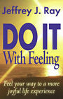 Do it with Feeling: Feel Your Way to a More Joyful Life Experience by Jeffrey J. Ray (Paperback, 2002)