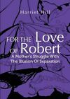 For the Love of Robert: A Mother's Struggle with the Illusion of Separation by Harriet Hill (Paperback / softback, 2013)
