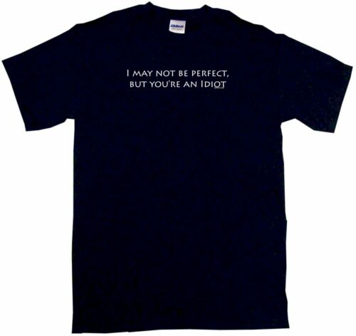 6XL /& Color I May Not Be Perfect But You/'re An Idiot Men/'s Shirt Pick Size SM