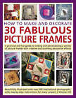How to Make and Decorate 30 Fabulous Picture Frames: A Practical Guide to Frame-making, from Creating Professional-quality Frames to Embellishing Frames with Decorative Effects by Simona Hill (Paperback, 2008)
