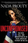 Uncompromised: The Rise, Fall, and Redemption of an Arab-American Patriot in the CIA by Nada Prouty (Paperback, 2013)