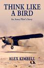 Think Like a Bird: An Army Pilot's Story by Alex Kimbell (Paperback, 2004)