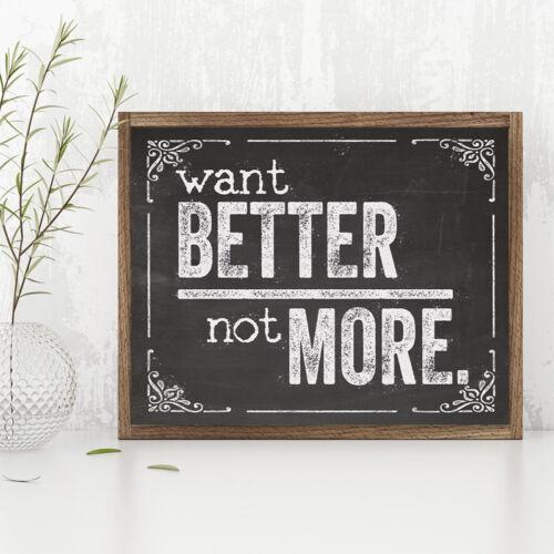 Want Better Not More Great Inspirational Gift 11x14 Unframed Art Print