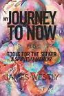 My Journey to Now, Plus Tools for the Seeker: A Spiritual Memoir by James Westly (Paperback / softback, 2014)