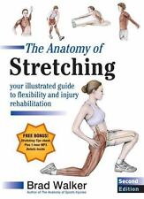 The Anatomy of Stretching : Your Illustrated Guide to Flexibility and Injury Rehabilitation by Brad Walker (2011, Paperback)