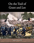 On the Trail of Grant and Lee by Frederick Trevor Hill (Paperback / softback, 2010)