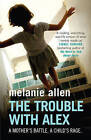 The Trouble with Alex: A Mother's Battle. A Child's Rage by Melanie Allen (Paperback, 2009)