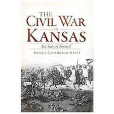 The Civil War in Kansas : Ten Years of Turmoil by Debra Goodrich Bisel (2012,...