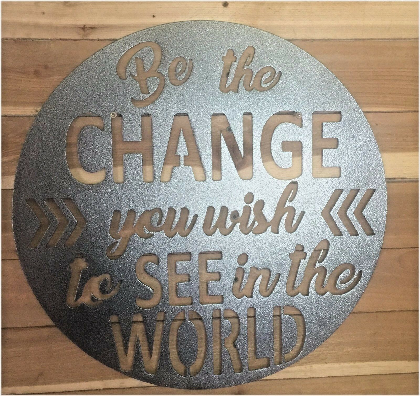 BE THE CHANGE YOU WISH TO SEE IN THE WORLD 18 , SIGN  Hand Made in Waco Texas