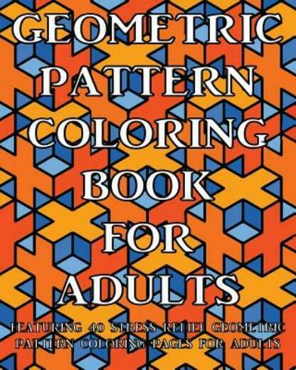 - Pattern Coloring Bks.: Geometric Pattern Coloring Book For Adults :  Featuring 40 Stress Relief Geometric Pattern Coloring Pages For Adults By Coloring  Books Coloring Books Now (2016, Trade Paperback) For Sale Online EBay