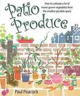 Patio Produce: How to Cultivate a Lot of Home-grown Vegetables from the Smallest Possible Space by Paul Peacock (Paperback, 2009)