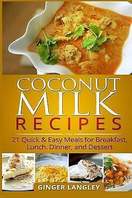 Coconut Milk Recipes : 21 Quick & Easy Meals for Breakfast, Lunch, Dinner, an...