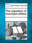 The Regulation of Municipal Utilities. by Gale, Making of Modern Law (Paperback / softback, 2011)