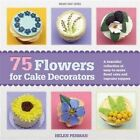 75 Flowers for Cake Decorators: A Beautiful Collection of Easy to Make Floral Cake and Cupcake Toppers by Helen Penman (Paperback, 2014)