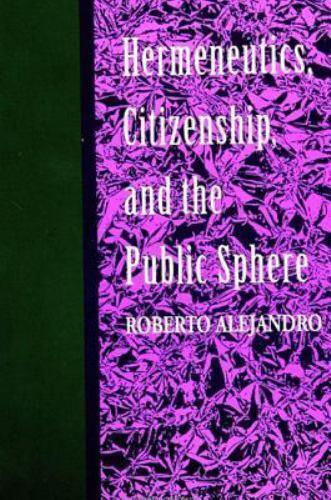 Hermeneutics, Citizenship, and the Public Sphere by Roberto Alejandro
