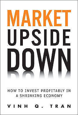 Market Upside Down: How to Invest Profitably in a Shrinking Economy by Tran, Vi