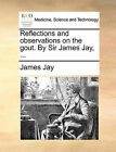 Reflections and Observations on the Gout. by Sir James Jay, ... by James Jay (Paperback / softback, 2010)