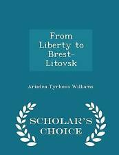 From Liberty to Brest-Litovsk - Scholar's Choice Edition by