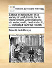 Essays in Agriculture: Or, a Variety of Useful Hints, for Its Improvement, with Respect to Air, Water, Earth, Heat and Cold; ... Translated from the French. by De L'Abbaye Beard De L'Abbaye (Paperback / softback, 2010)