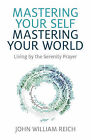 Mastering Your Self, Mastering Your World: Living by the Serenity Prayer by John William Reich (Paperback, 2015)