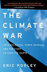 The Climate War: True Believers, Power Brokers, and the Fight to Save the Earth by Eric Pooley (Hardback, 2010)