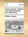 French Cannon. Wisdom Is of Itself Delectable and Satisfactory. ... by William Caslon (Paperback / softback, 2010)