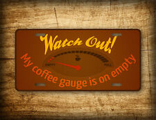 """Funny Coffee Drinker License Plate """"Watch out, my coffee gauge is on empty"""" Tag"""