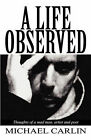 A Life Observed: Thoughts of a Mad Man, Artist and Poet by Michael Carlin (Paperback / softback, 2011)