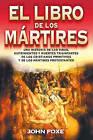 El Libro de los Martires: Una Historia de las Vidas, Sufrimientos y Muertes Triunfantes de los Cristianos Primitivos y de los Martires Protestantes by John Foxe (Paperback / softback, 2008)