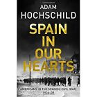 Spain in Our Hearts: Americans in the Spanish Civil War, 1936-1939 by Adam Hochschild (Hardback, 2016)