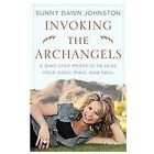 Invoking the Archangels : A Nine-Step Process to Heal Your Body, Mind, and Soul by Sunny Dawn Johnston (2011, Paperback)