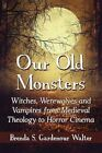 Our Old Monsters: Witches, Werewolves and Vampires from Medieval Theology to Horror Cinema by Brenda S. Gardenour Walter (Paperback, 2015)