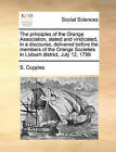 The Principles of the Orange Association, Stated and Vindicated, in a Discourse, Delivered Before the Members of the Orange Societies in Lisburn District, July 12, 1799 by S Cupples (Paperback / softback, 2010)