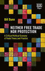 Neither Free Trade nor Protection: A Critical Political Economy of Trade Theory and Practice by Bill Dunn (Hardback, 2015)