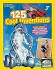 125 Cool Inventions: Supersmart Machines and Wacky Gadgets You Never Knew You Wanted! by National Geographic Kids, Crispin Boyer (Hardback, 2015)