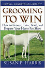 Grooming to Win: How to Groom, Trim, Braid, and Prepare Your Horse for Show by Susan E. Harris (Paperback, 2008)