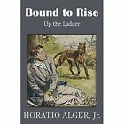 Bound to Rise or Up the Ladder by Horatio Alger (Paperback / softback, 2014)