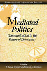 Mediated Politics: Communication in the Future of Democracy by Cambridge University Press (Paperback, 2000)