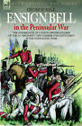 Ensign Bell in the Peninsular War - The Experiences of a Young British Soldier of the 34th Regiment 'The Cumberland Gentlemen' in the Napoleonic Wars by George Bell (Hardback, 2006)