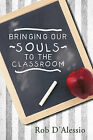 Bringing Our Souls to the Classroom by Rob D'Alessio (Paperback / softback, 2011)