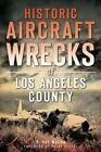 Historic Aircraft Wrecks of Los Angeles County by G Pat Macha (Paperback / softback, 2014)